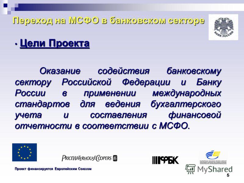 5 Переход на МСФО в банковском секторе Цели Проекта Цели Проекта Оказание содействия банковскому сектору Российской Федерации и Банку России в применении международных стандартов для ведения бухгалтерского учета и составления финансовой отчетности в