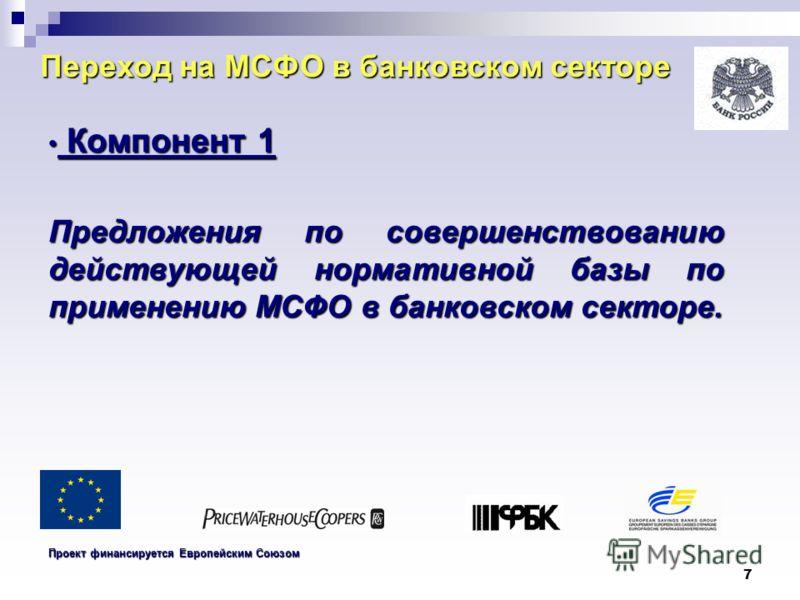 7 Переход на МСФО в банковском секторе Компонент 1 Компонент 1 Предложения по совершенствованию действующей нормативной базы по применению МСФО в банковском секторе. Проект финансируется Европейским Союзом