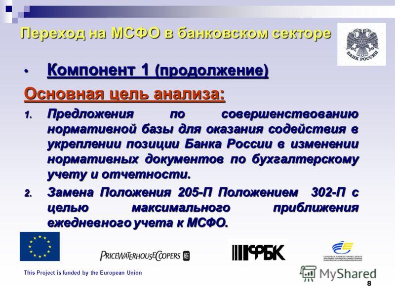 8 Переход на МСФО в банковском секторе Компонент 1 (продолжение) Компонент 1 (продолжение) Основная цель анализа: 1. Предложения по совершенствованию нормативной базы для оказания содействия в укреплении позиции Банка России в изменении нормативных д