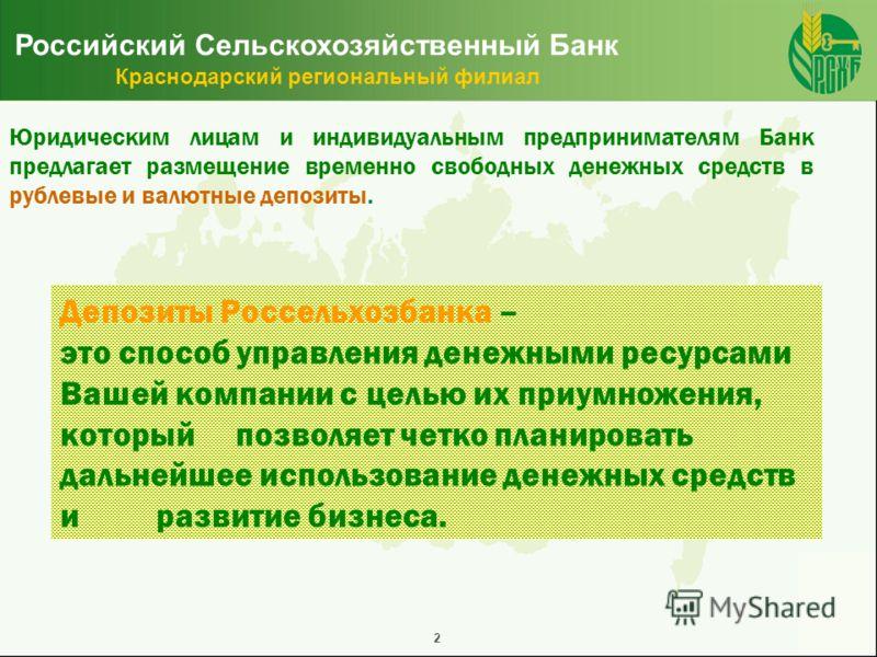 2 Российский Сельскохозяйственный Банк Краснодарский региональный филиал Юридическим лицам и индивидуальным предпринимателям Банк предлагает размещение временно свободных денежных средств в рублевые и валютные депозиты. Депозиты Россельхозбанка – это