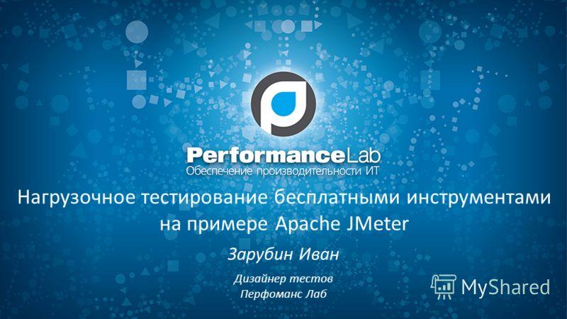 Нагрузочное тестирование бесплатными инструментами на примере Apache JMeter Зарубин Иван Дизайнер тестов Перфоманс Лаб