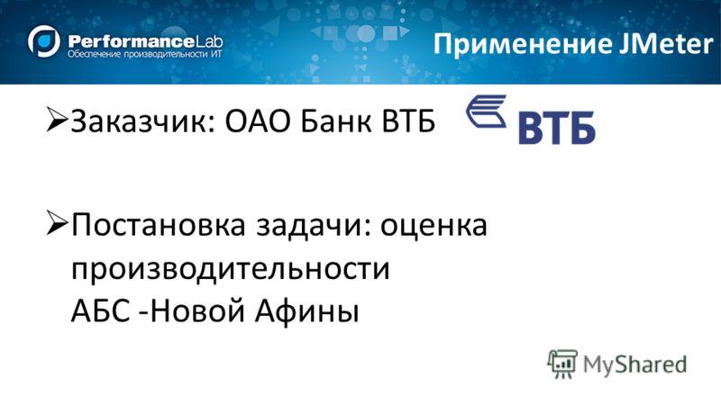 Заказчик: ОАО Банк ВТБ Постановка задачи: оценка производительности АБС -Новой Афины Применение JMeter