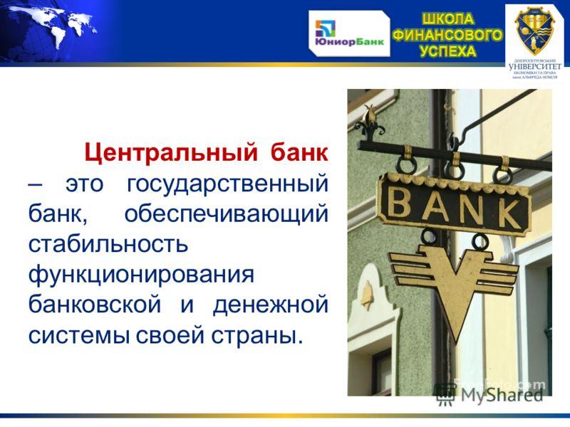Центральный банк – это государственный банк, обеспечивающий стабильность функционирования банковской и денежной системы своей страны.