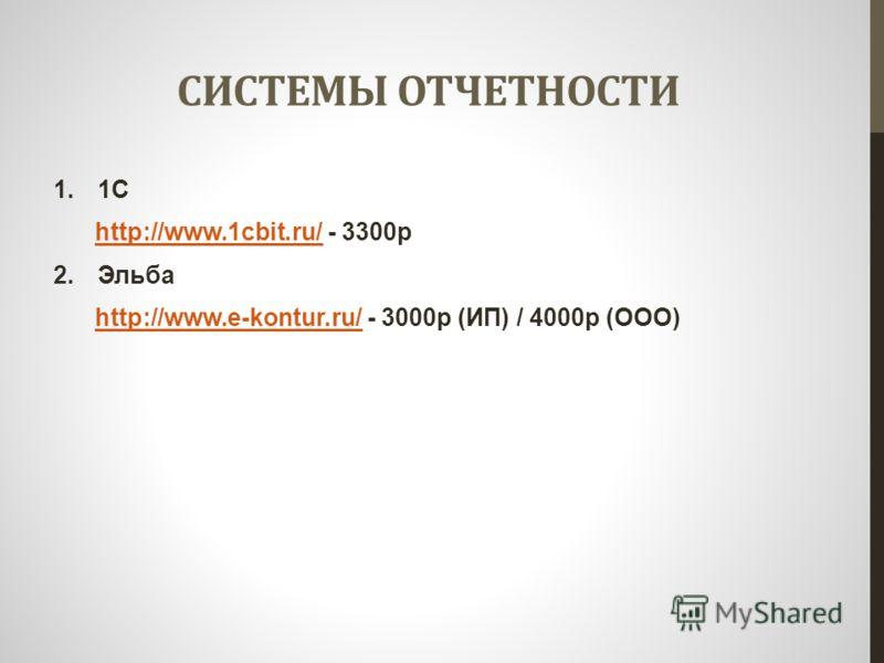 СИСТЕМЫ ОТЧЕТНОСТИ 1.1С http://www.1cbit.ru/ - 3300рhttp://www.1cbit.ru/ 2.Эльба http://www.e-kontur.ru/ - 3000р (ИП) / 4000р (ООО)http://www.e-kontur.ru/