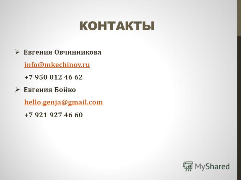 КОНТАКТЫ Евгения Овчинникова info@mkechinov.ru +7 950 012 46 62 Евгения Бойко hello.genja@gmail.com +7 921 927 46 60