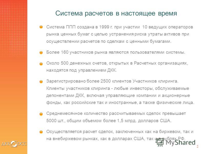 2 Система расчетов в настоящее время Система ППП создана в 1999 г. при участии 10 ведущих операторов рынка ценных бумаг с целью устранения риска утраты активов при осуществлении расчетов по сделкам с ценными бумагами. Более 160 участников рынка являю