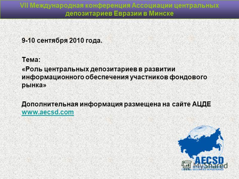 VII Международная конференция Ассоциации центральных депозитариев Евразии в Минске 9-10 сентября 2010 года. Тема: «Роль центральных депозитариев в развитии информационного обеспечения участников фондового рынка» Дополнительная информация размещена на
