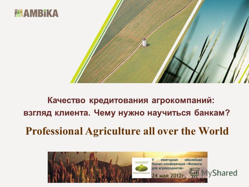 Professional Agriculture all over the World Качество кредитования агрокомпаний: взгляд клиента. Чему нужно научиться банкам?