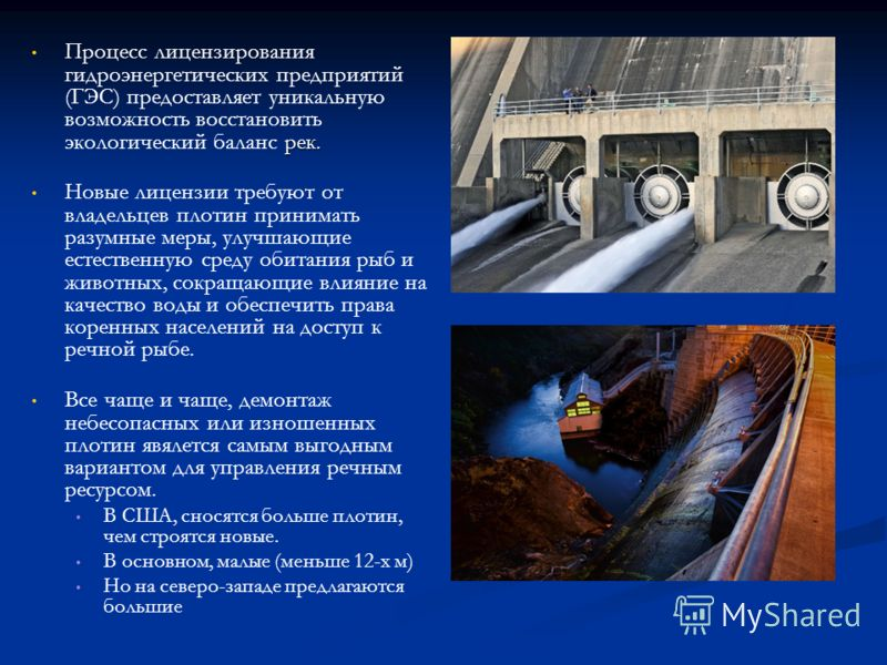 рек. Процесс лицензирования гидроэнергетических предприятий (ГЭС) предоставляет уникальную возможность восстановить экологический баланс рек. Новые лицензии требуют от владельцев плотин принимать разумные меры, улучшающие естественную среду обитания