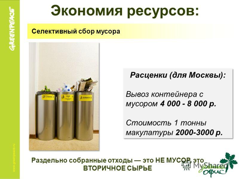 Экономия ресурсов: Расценки (для Москвы): Вывоз контейнера с мусором 4 000 - 8 000 р. Стоимость 1 тонны макулатуры 2000-3000 р. Расценки (для Москвы): Вывоз контейнера с мусором 4 000 - 8 000 р. Стоимость 1 тонны макулатуры 2000-3000 р. Селективный с