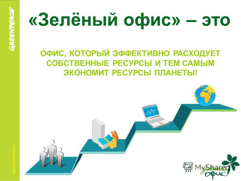 «Зелёный офис» – это ОФИС, КОТОРЫЙ ЭФФЕКТИВНО РАСХОДУЕТ СОБСТВЕННЫЕ РЕСУРСЫ И ТЕМ САМЫМ ЭКОНОМИТ РЕСУРСЫ ПЛАНЕТЫ!