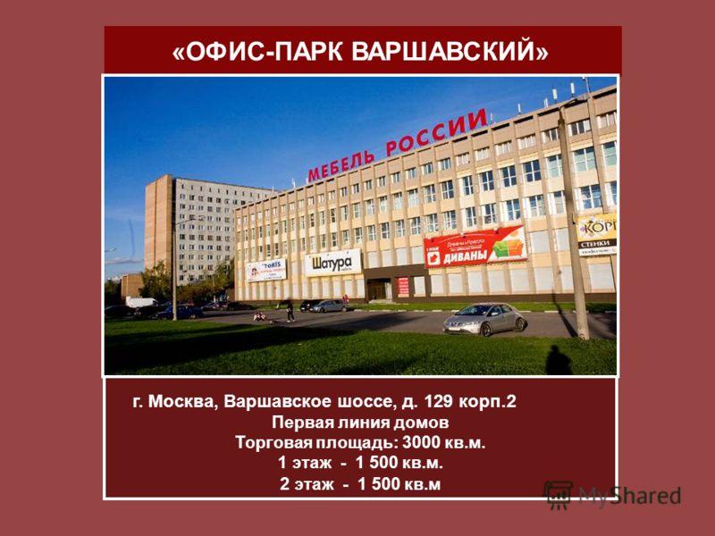 «ОФИС-ПАРК ВАРШАВСКИЙ» г. Москва, Варшавское шоссе, д. 129 корп.2 Первая линия домов Торговая площадь: 3000 кв.м. 1 этаж - 1 500 кв.м. 2 этаж - 1 500 кв.м
