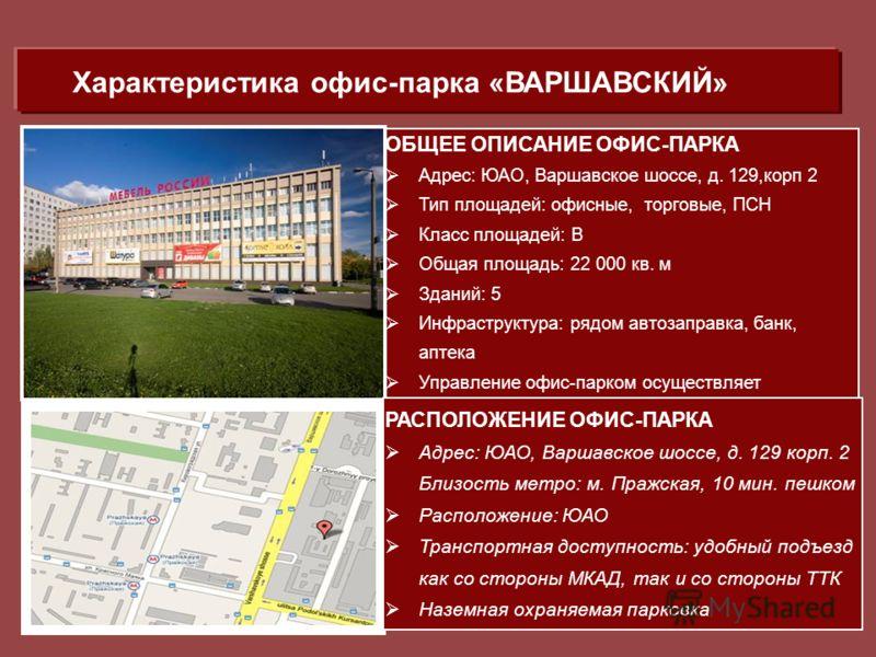 ОБЩЕЕ ОПИСАНИЕ ОФИС-ПАРКА Адрес: ЮАО, Варшавское шоссе, д. 129,корп 2 Тип площадей: офисные, торговые, ПСН Класс площадей: В Общая площадь: 22 000 кв. м Зданий: 5 Инфраструктура: рядом автозаправка, банк, аптека Управление офис-парком осуществляет со