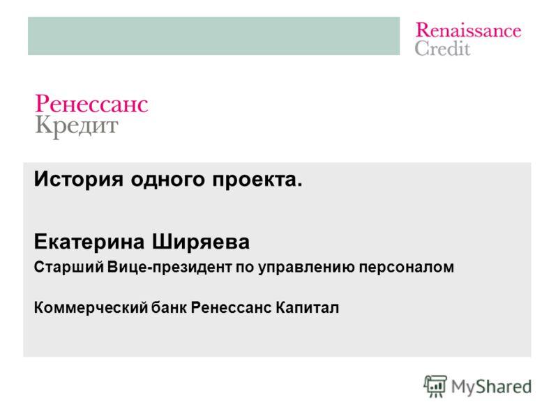 История одного проекта. Екатерина Ширяева Старший Вице-президент по управлению персоналом Коммерческий банк Ренессанс Капитал