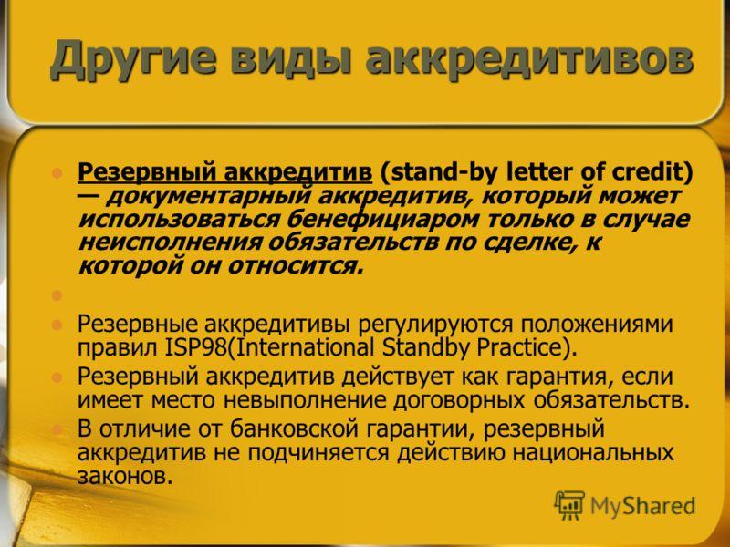 Резервный аккредитив (stand-by letter of credit) документарный аккредитив, который может использоваться бенефициаром только в случае неисполнения обязательств по сделке, к которой он относится. Резервные аккредитивы регулируются положениями правил IS