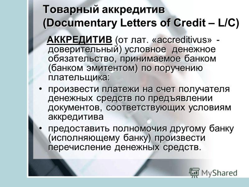 Товарный аккредитив (Documentary Letters of Credit – L/C) АККРЕДИТИВ (от лат. «accreditivus» - доверительный) условное денежное обязательство, принимаемое банком (банком эмитентом) по поручению плательщика: АККРЕДИТИВ (от лат. «accreditivus» - довери