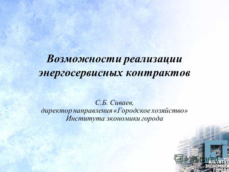 Возможности реализации энергосервисных контрактов С.Б. Сиваев, директор направления «Городское хозяйство» Института экономики города