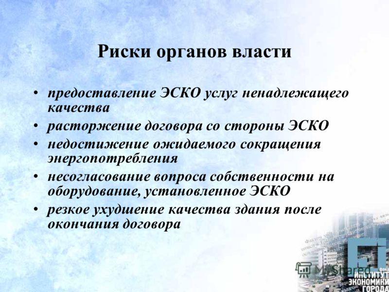 Риски органов власти предоставление ЭСКО услуг ненадлежащего качества расторжение договора со стороны ЭСКО недостижение ожидаемого сокращения энергопотребления несогласование вопроса собственности на оборудование, установленное ЭСКО резкое ухудшение