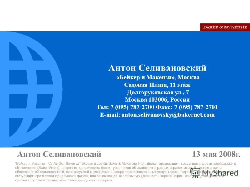 Антон Селивановский 13 мая 2008г. Бейкер и Макензи - Си-Ай-Эс, Лимитед входит в состав Baker & McKenzie International, организации, созданной в форме швейцарского объединения (Swiss Verein), сящего из юридических фирм - участников объединения в разны