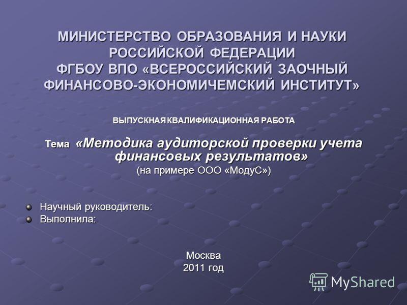 МИНИСТЕРСТВО ОБРАЗОВАНИЯ И НАУКИ РОССИЙСКОЙ ФЕДЕРАЦИИ ФГБОУ ВПО «ВСЕРОССИЙСКИЙ ЗАОЧНЫЙ ФИНАНСОВО-ЭКОНОМИЧЕМСКИЙ ИНСТИТУТ» ВЫПУСКНАЯ КВАЛИФИКАЦИОННАЯ РАБОТА Тема «Методика аудиторской проверки учета финансовых результатов» (на примере ООО «МодуС») Нау