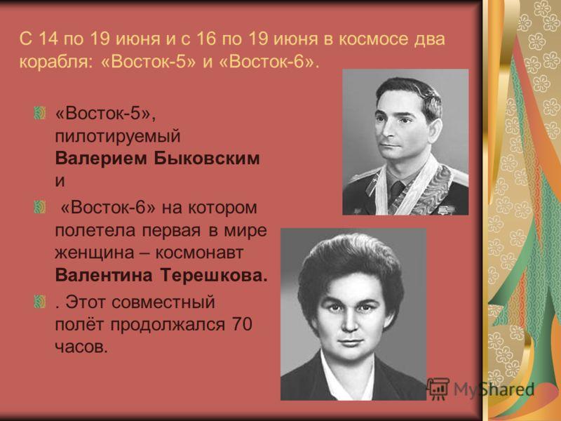 С 14 по 19 июня и с 16 по 19 июня в космосе два корабля: «Восток-5» и «Восток-6». «Восток-5», пилотируемый Валерием Быковским и «Восток-6» на котором полетела первая в мире женщина – космонавт Валентина Терешкова.. Этот совместный полёт продолжался 7
