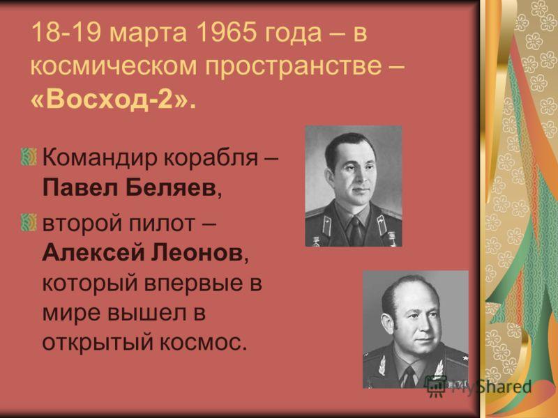 18-19 марта 1965 года – в космическом пространстве – «Восход-2». Командир корабля – Павел Беляев, второй пилот – Алексей Леонов, который впервые в мире вышел в открытый космос.