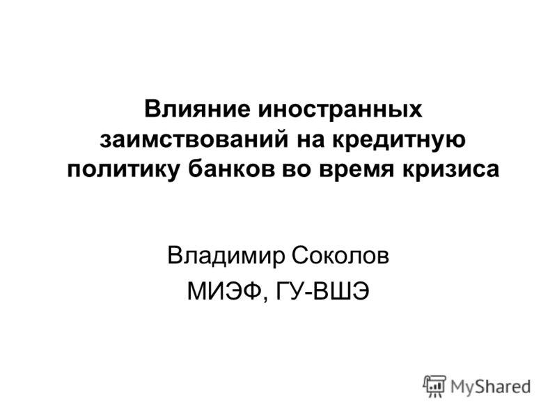Влияние иностранных заимствований на кредитную политику банков во время кризиса Владимир Соколов МИЭФ, ГУ-ВШЭ