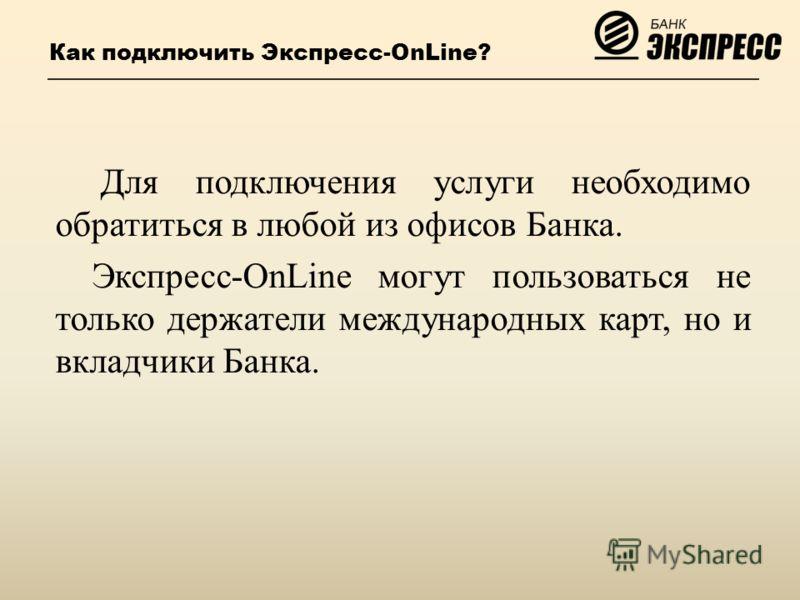 Как подключить Экспресс-OnLine? Для подключения услуги необходимо обратиться в любой из офисов Банка. Экспресс-OnLine могут пользоваться не только держатели международных карт, но и вкладчики Банка.