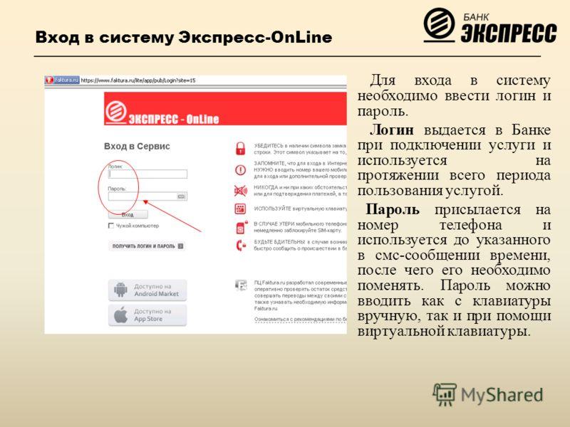 Вход в систему Экспресс-OnLine Для входа в систему необходимо ввести логин и пароль. Логин выдается в Банке при подключении услуги и используется на протяжении всего периода пользования услугой. Пароль присылается на номер телефона и используется до
