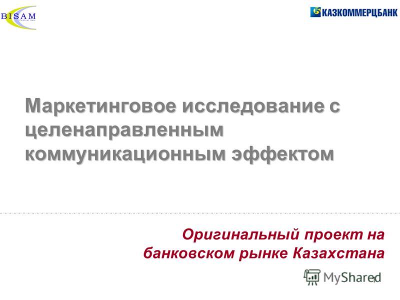 1 Маркетинговое исследование с целенаправленным коммуникационным эффектом Оригинальный проект на банковском рынке Казахстана