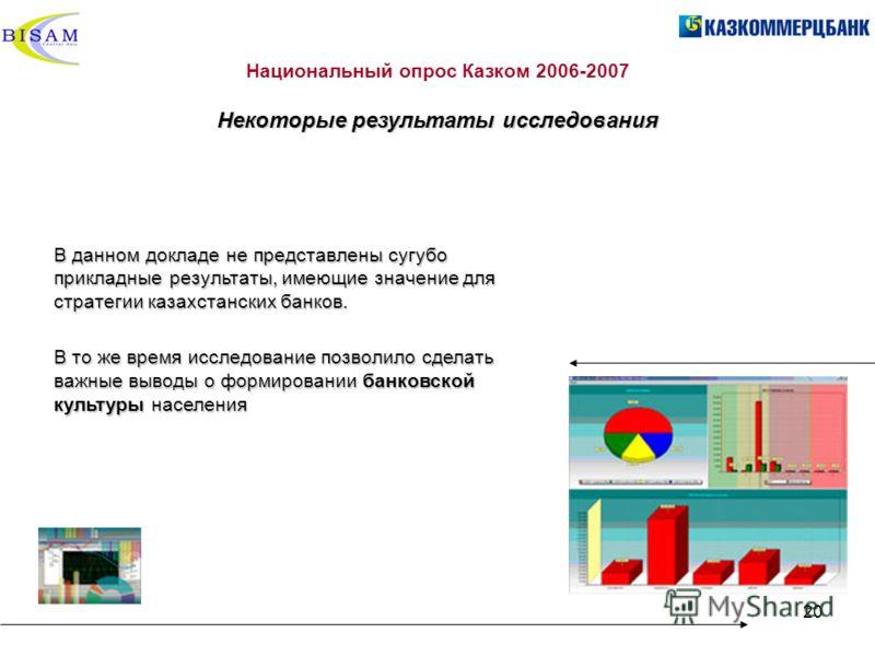 20 Национальный опрос Казком 2006-2007 Некоторые результаты исследования В данном докладе не представлены сугубо прикладные результаты, имеющие значение для стратегии казахстанских банков. В то же время исследование позволило сделать важные выводы о