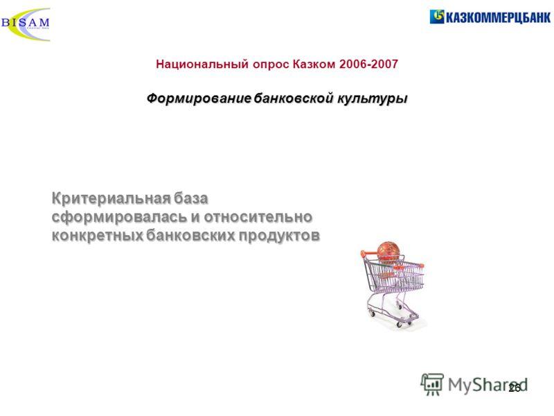 26 Национальный опрос Казком 2006-2007 Формирование банковской культуры Критериальная база сформировалась и относительно конкретных банковских продуктов