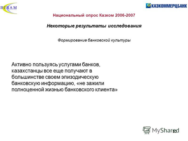 30 Национальный опрос Казком 2006-2007 Некоторые результаты исследования Активно пользуясь услугами банков, казахстанцы все еще получают в большинстве своем эпизодическую банковскую информацию, «не зажили полноценной жизнью банковского клиента» Форми