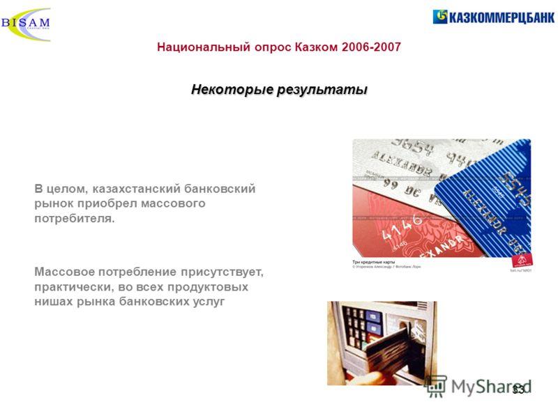 33 Национальный опрос Казком 2006-2007 Некоторые результаты В целом, казахстанский банковский рынок приобрел массового потребителя. Массовое потребление присутствует, практически, во всех продуктовых нишах рынка банковских услуг