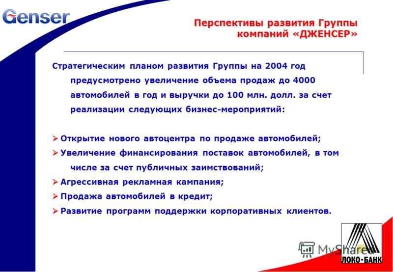 18 Стратегическим планом развития Группы на 2004 год предусмотрено увеличение объема продаж до 4000 автомобилей в год и выручки до 100 млн. долл. за счет реализации следующих бизнес-мероприятий: Открытие нового автоцентра по продаже автомобилей; Увел