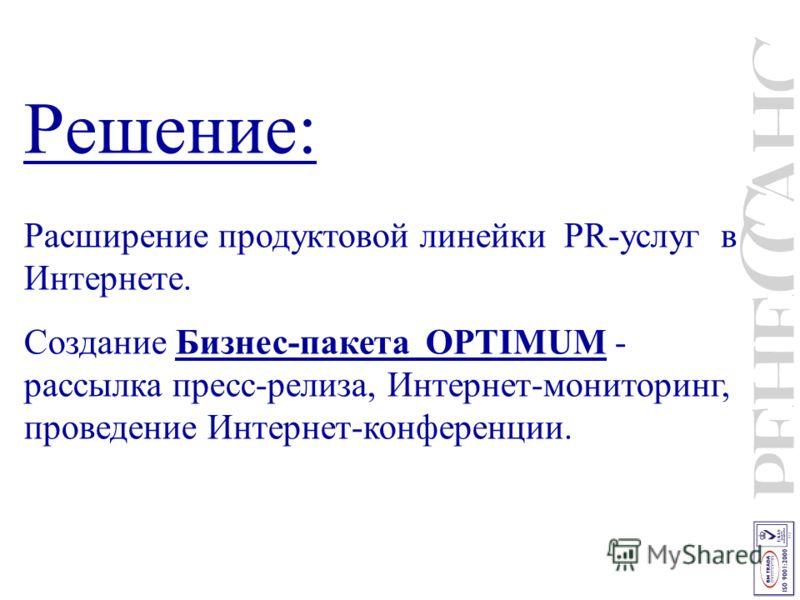 Решение: Расширение продуктовой линейки PR-услуг в Интернете. Создание Бизнес-пакета OPTIMUM - рассылка пресс-релиза, Интернет-мониторинг, проведение Интернет-конференции.