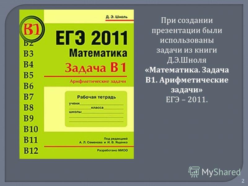 2 При создании презентации были использованы задачи из книги Д. Э. Шноля « Математика. Задача В 1. Арифметические задачи » ЕГЭ – 2011.