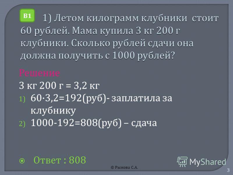 © Рыжова С. А. 3 Решение 3 к г 200 г = 3,2 к г 1) 60·3,2=192( руб )- з аплатила з а клубнику 2) 1000-192=808( руб ) – с дача Ответ : 808 В1В1