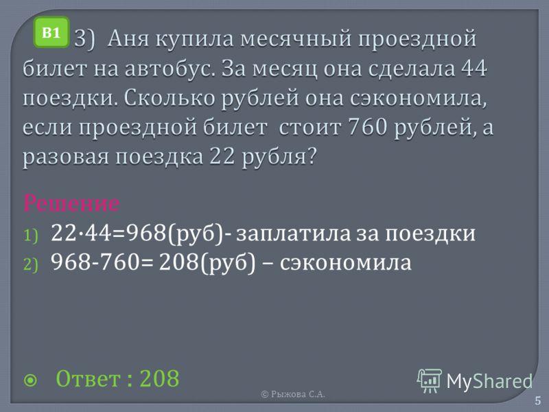 © Рыжова С. А. 5 Решение 1) 22·44=968( руб )- з аплатила з а п оездки 2) 968-760= 208( руб ) – с экономила О твет : 208 В1В1
