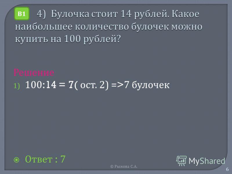 © Рыжова С. А. 6 Решение 1) 100:14 = 7( о ст. 2) =>7 б улочек Ответ : 7 В1В1