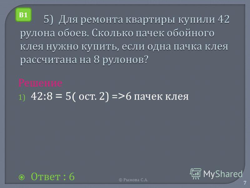 © Рыжова С. А. 7 Решение 1) 42:8 = 5( о ст. 2) =>6 п ачек к лея Ответ : 6 В1В1