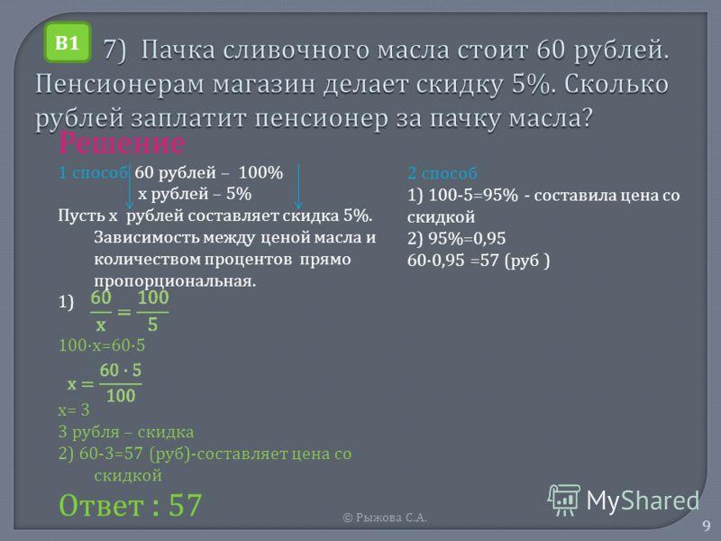 © Рыжова С. А. 9 Решение 1 способ 60 рублей – 100% х рублей – 5% Пусть х рублей составляет скидка 5%. Зависимость между ценой масла и количеством процентов прямо пропорциональная. 1) 100· х =60·5 х = 3 3 рубля – скидка 2) 60-3=57 ( руб )- составляет