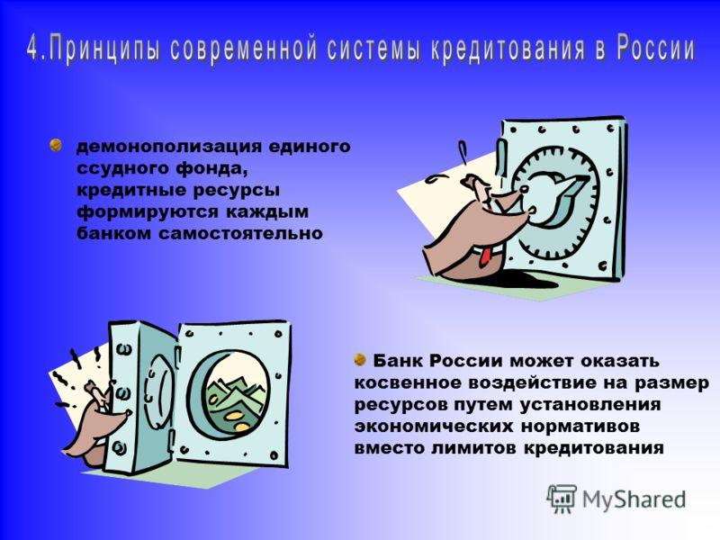 демонополизация единого ссудного фонда, кредитные ресурсы формируются каждым банком самостоятельно Банк России может оказать косвенное воздействие на размер ресурсов путем установления экономических нормативов вместо лимитов кредитования