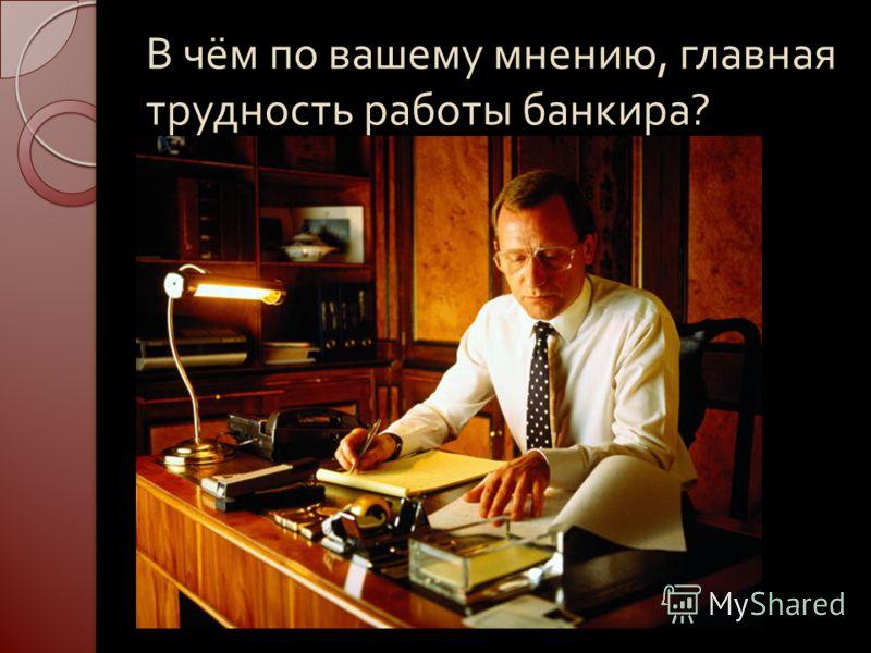 В чём по вашему мнению, главная трудность работы банкира ?