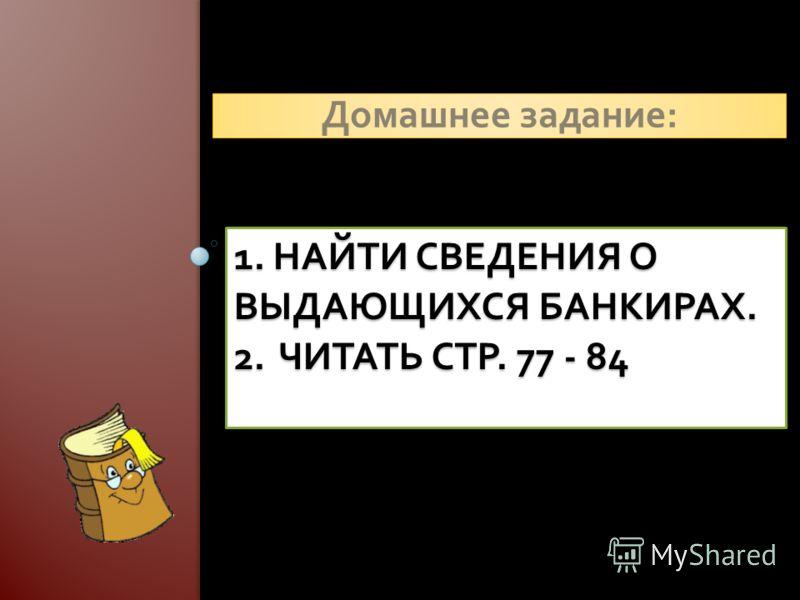 1. НАЙТИ СВЕДЕНИЯ О ВЫДАЮЩИХСЯ БАНКИРАХ. 2. ЧИТАТЬ СТР. 77 - 84 Домашнее задание :