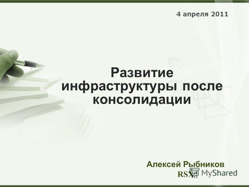 Развитие инфраструктуры после консолидации 4 апреля 2011 Алексей Рыбников RSX