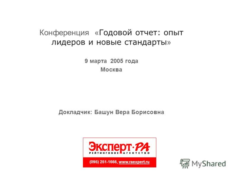 (095) 251-1666, www.raexpert.ru Конференция « Годовой отчет: опыт лидеров и новые стандарты » 9 марта 2005 года Москва Докладчик: Башун Вера Борисовна