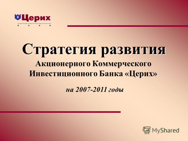 Стратегия развития Акционерного Коммерческого Инвестиционного Банка «Церих» на 2007-2011 годы