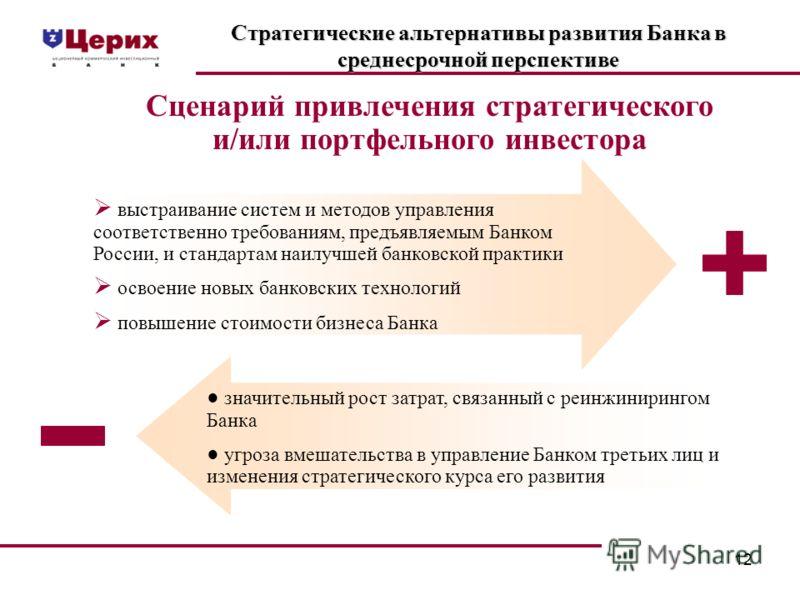 12 Стратегические альтернативы развития Банка в среднесрочной перспективе Сценарий привлечения стратегического и/или портфельного инвестора выстраивание систем и методов управления соответственно требованиям, предъявляемым Банком России, и стандартам
