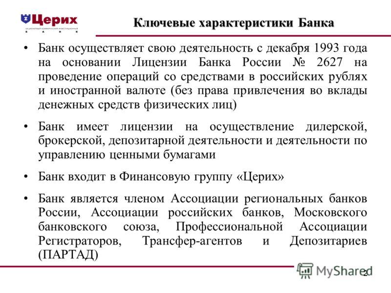 2 Банк осуществляет свою деятельность с декабря 1993 года на основании Лицензии Банка России 2627 на проведение операций со средствами в российских рублях и иностранной валюте (без права привлечения во вклады денежных средств физических лиц) Банк име